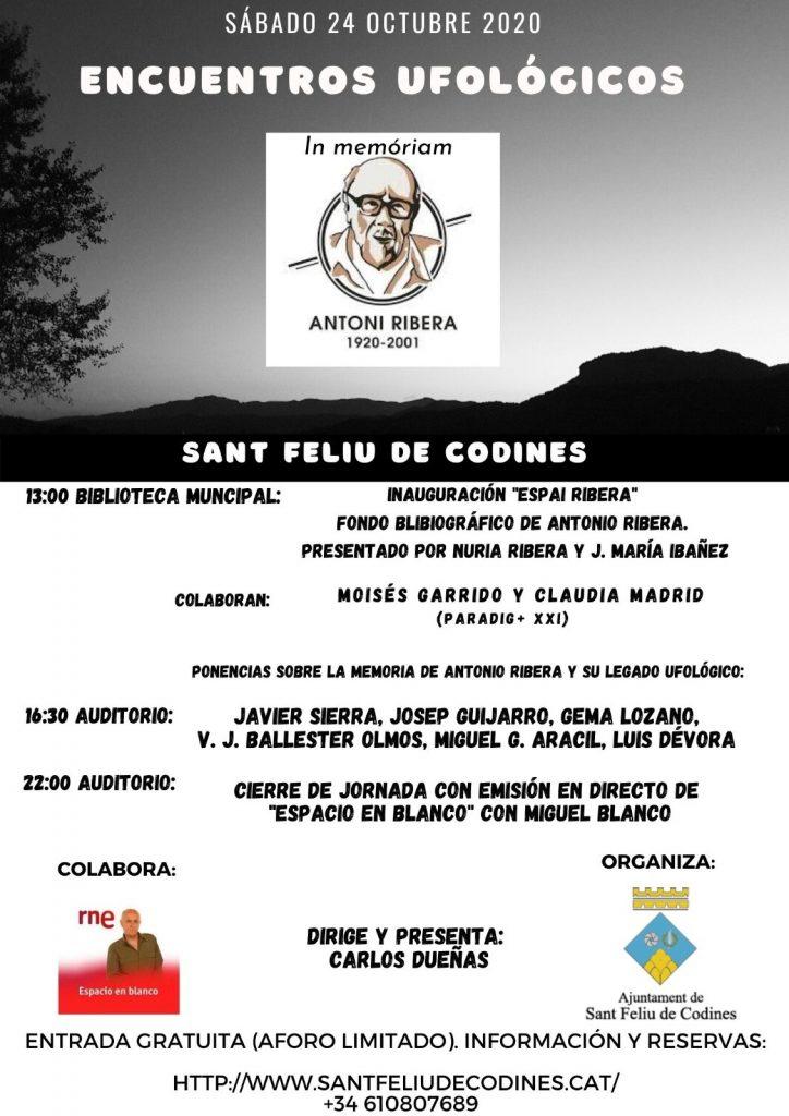 """El Sábado 24 de Octubre de 2020 se celebra en Sant Feliu de Codines (Barcelona) """"ENCUENTROS UFOLÓGICOS IN MEMORIAM ANTONI RIBERA (1920-2001)"""". Organizado por el Ayuntamiento de la localidad y con la presentación y dirección de Carlos Dueñas, contará con la colaboración de PARADIG+ XXI y el programa """"Espacio en Blanco"""" de RNE. La jornada constará de tres grandes bloques: el matinal, dedicado a la inauguración """"Espai Ribera""""; el central, donde compañeros de Ribera expondrán sus ponencias y, finalmente, el cierre, con la grabación del programa """"Espacio en Blanco"""" de RNE."""